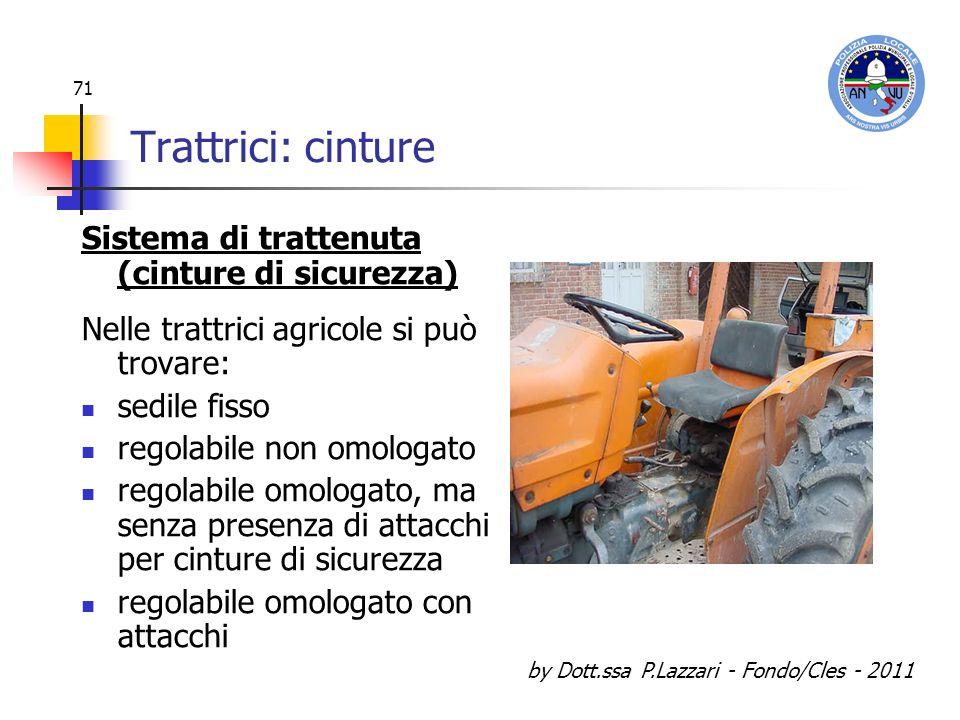 by Dott.ssa P.Lazzari - Fondo/Cles - 2011 71 Trattrici: cinture Sistema di trattenuta (cinture di sicurezza) Nelle trattrici agricole si può trovare: