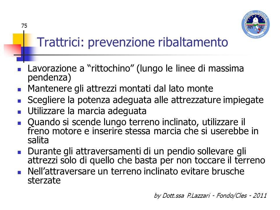 by Dott.ssa P.Lazzari - Fondo/Cles - 2011 75 Trattrici: prevenzione ribaltamento Lavorazione a rittochino (lungo le linee di massima pendenza) Mantene