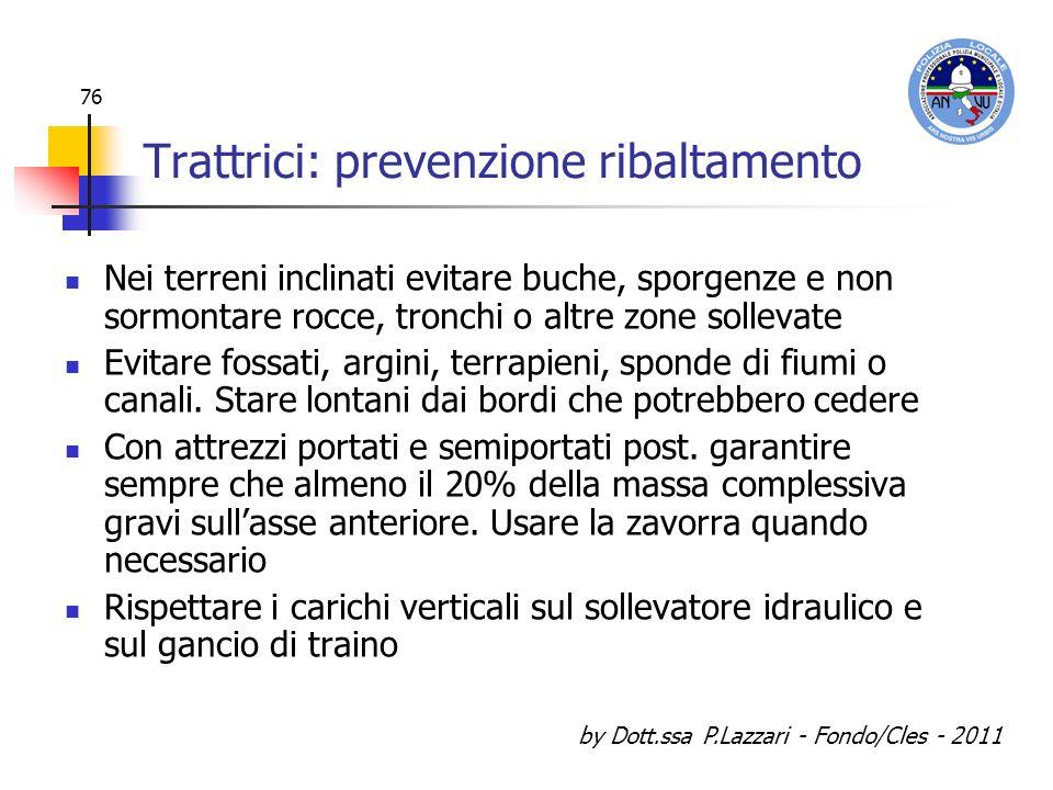 by Dott.ssa P.Lazzari - Fondo/Cles - 2011 76 Trattrici: prevenzione ribaltamento Nei terreni inclinati evitare buche, sporgenze e non sormontare rocce