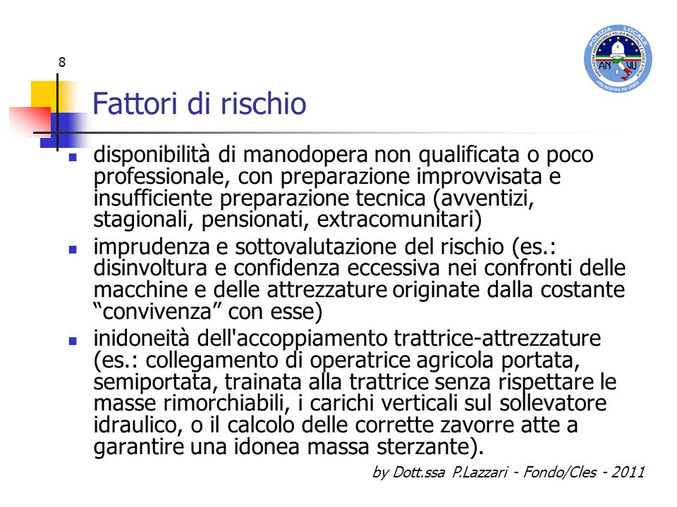 by Dott.ssa P.Lazzari - Fondo/Cles - 2011 89 Rischio: elevatore a forche detta FOPS (Falling Object Protection System), che, prevista da una specifica norma ISO per i Carrelli elevatori a forche semoventi, a volte manca nelle trattrici agricole.