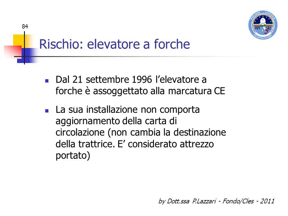 by Dott.ssa P.Lazzari - Fondo/Cles - 2011 84 Rischio: elevatore a forche Dal 21 settembre 1996 lelevatore a forche è assoggettato alla marcatura CE La
