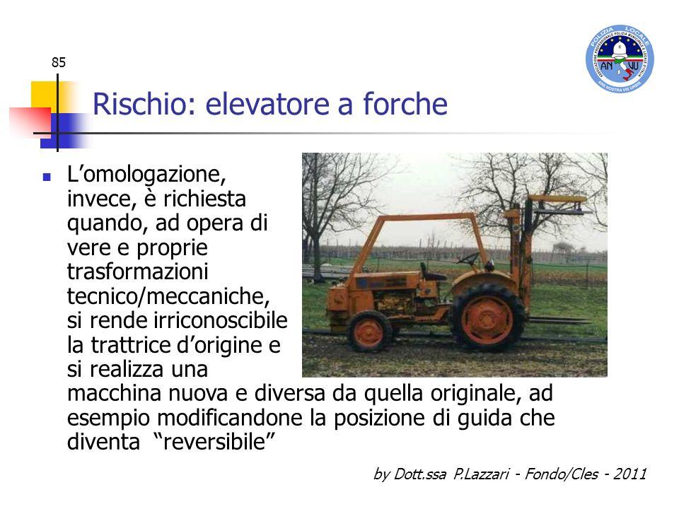 by Dott.ssa P.Lazzari - Fondo/Cles - 2011 85 Rischio: elevatore a forche Lomologazione, invece, è richiesta quando, ad opera di vere e proprie trasfor