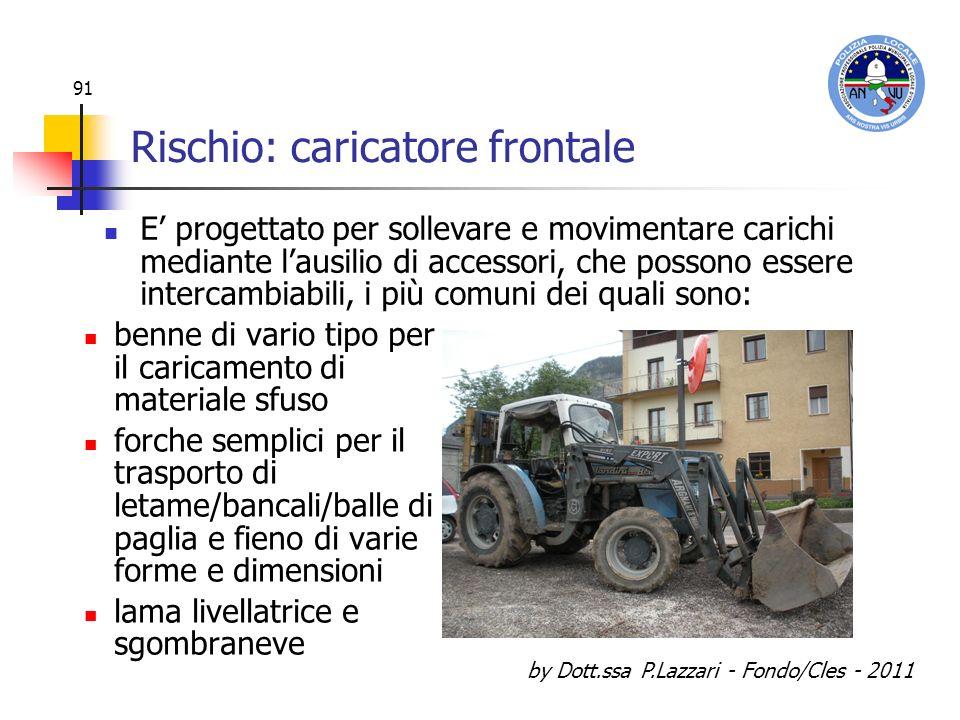 by Dott.ssa P.Lazzari - Fondo/Cles - 2011 91 Rischio: caricatore frontale benne di vario tipo per il caricamento di materiale sfuso forche semplici pe