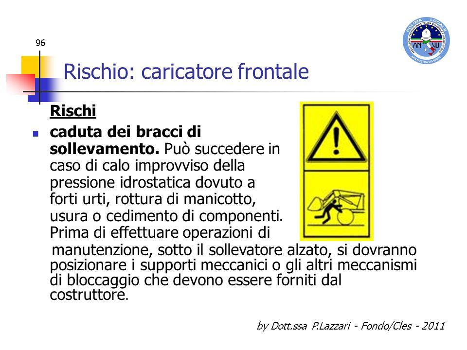 by Dott.ssa P.Lazzari - Fondo/Cles - 2011 96 Rischio: caricatore frontale Rischi caduta dei bracci di sollevamento. Può succedere in caso di calo impr