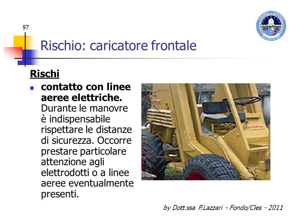 by Dott.ssa P.Lazzari - Fondo/Cles - 2011 97 Rischio: caricatore frontale Rischi contatto con linee aeree elettriche. Durante le manovre è indispensab