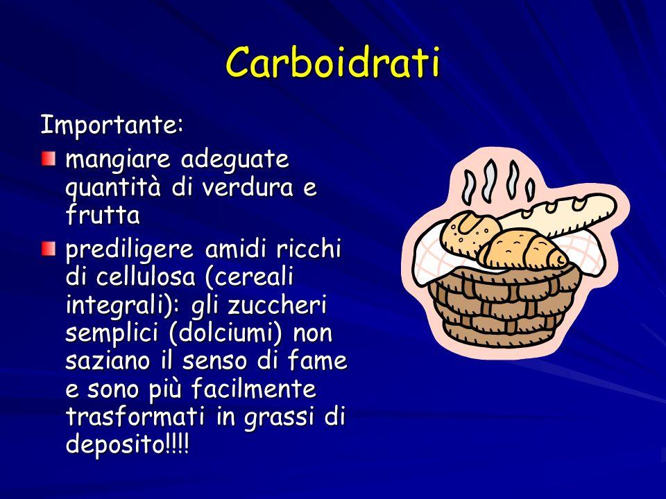 Carboidrati Importante: mangiare adeguate quantità di verdura e frutta prediligere amidi ricchi di cellulosa (cereali integrali): gli zuccheri semplic
