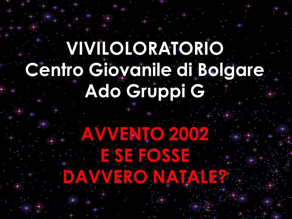 VIVILOLORATORIO Centro Giovanile di Bolgare Ado Gruppi G AVVENTO 2002 E SE FOSSE DAVVERO NATALE