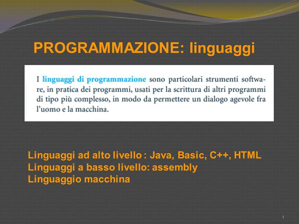 PROGRAMMAZIONE: linguaggi 1 Linguaggi ad alto livello : Java, Basic, C++, HTML Linguaggi a basso livello: assembly Linguaggio macchina