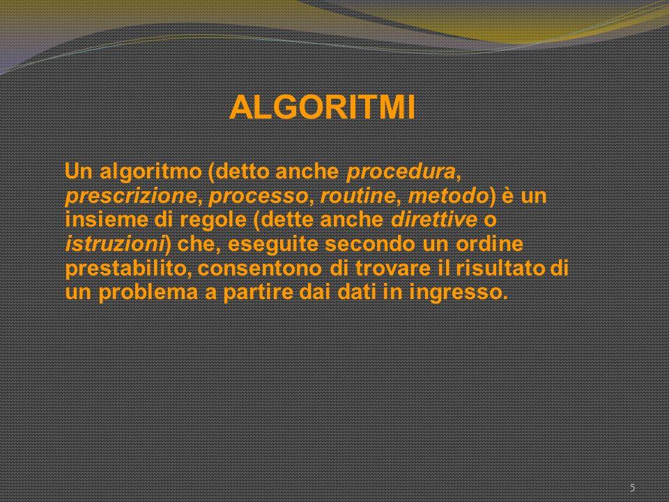 ALGORITMI 5 Un algoritmo (detto anche procedura, prescrizione, processo, routine, metodo) è un insieme di regole (dette anche direttive o istruzioni)