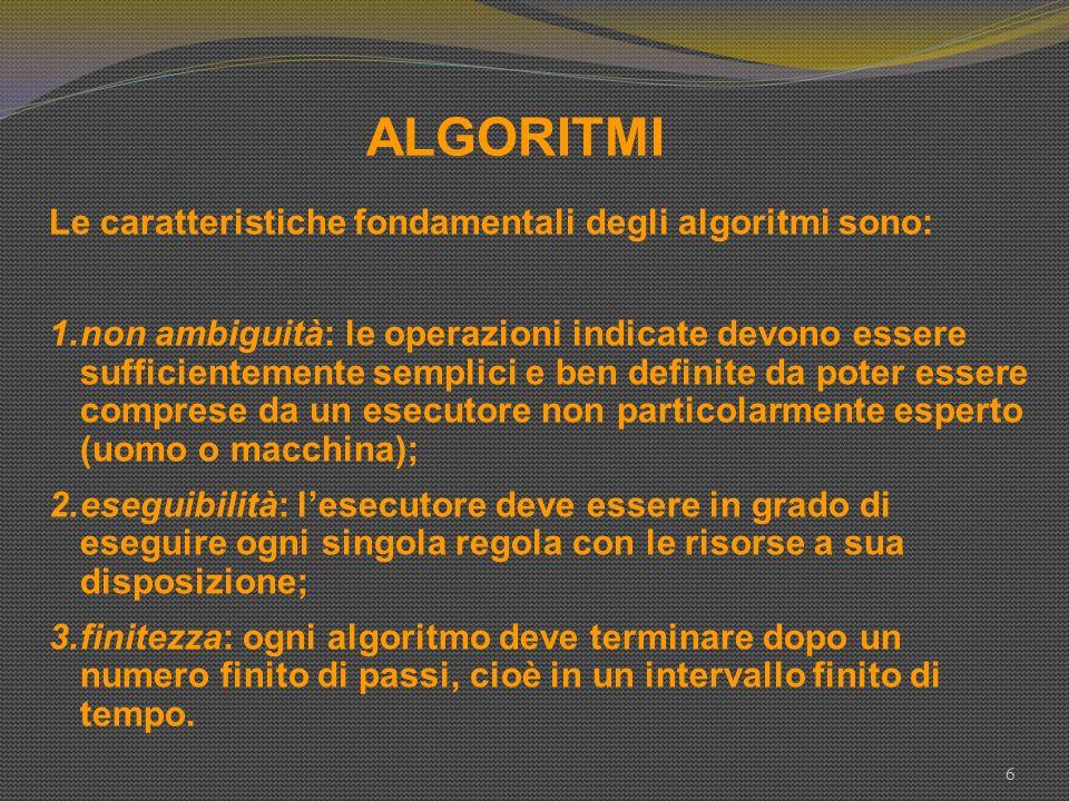 ALGORITMI 6 Le caratteristiche fondamentali degli algoritmi sono: 1.non ambiguità: le operazioni indicate devono essere sufficientemente semplici e be
