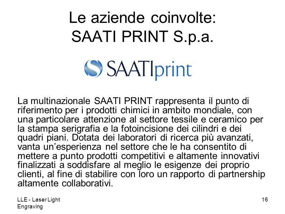 LLE - Laser Light Engraving 16 Le aziende coinvolte: SAATI PRINT S.p.a. La multinazionale SAATI PRINT rappresenta il punto di riferimento per i prodot