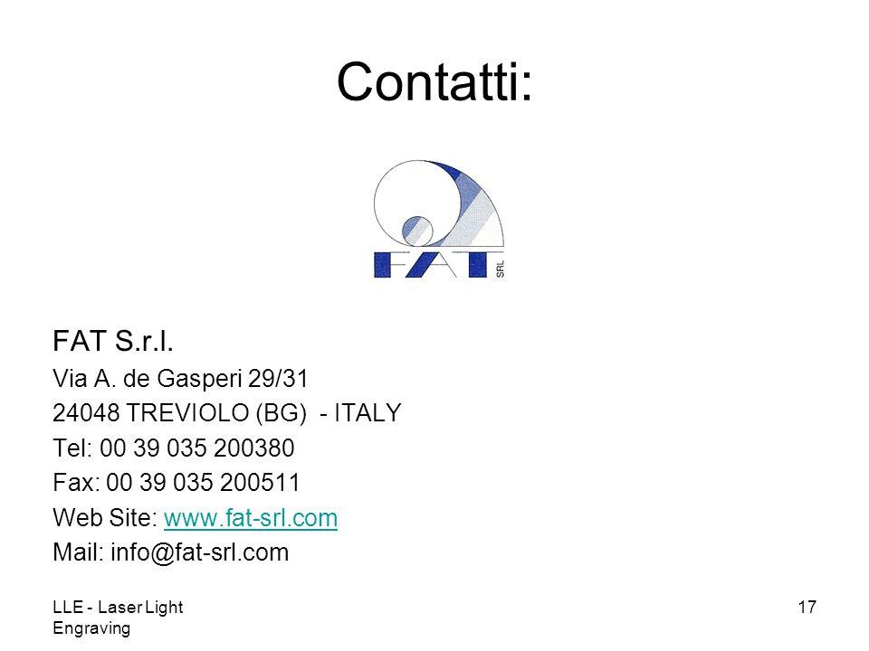 LLE - Laser Light Engraving 17 Contatti: FAT S.r.l. Via A. de Gasperi 29/31 24048 TREVIOLO (BG) - ITALY Tel: 00 39 035 200380 Fax: 00 39 035 200511 We