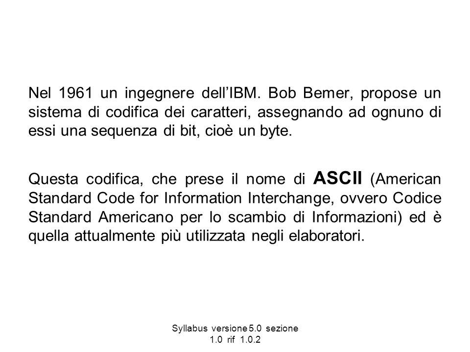 Syllabus versione 5.0 sezione 1.0 rif 1.0.2 Nel 1961 un ingegnere dellIBM. Bob Bemer, propose un sistema di codifica dei caratteri, assegnando ad ognu