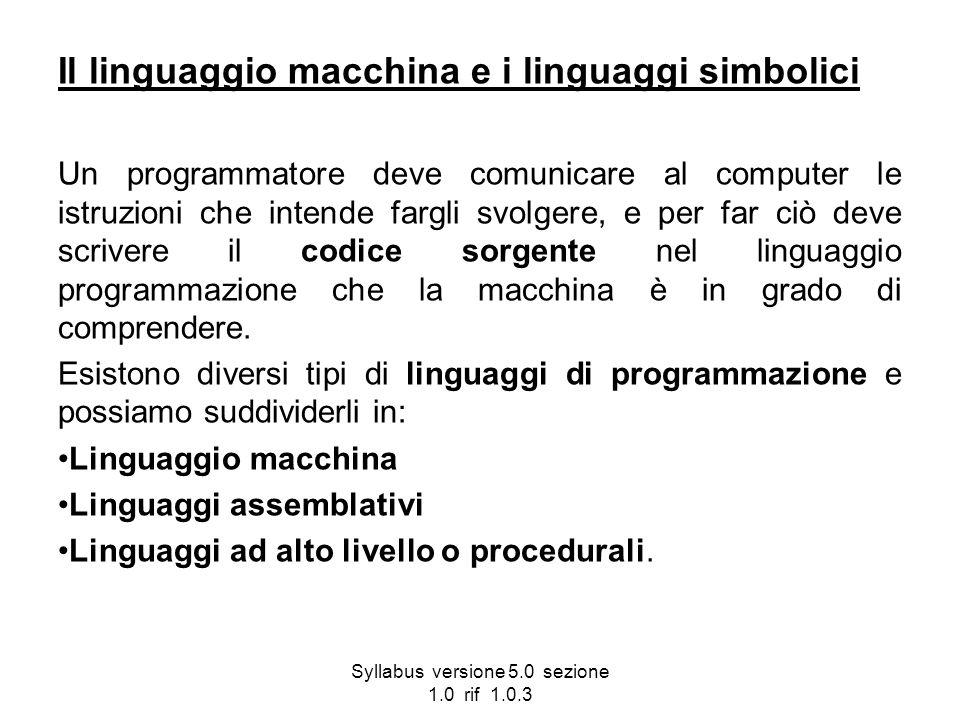 Syllabus versione 5.0 sezione 1.0 rif 1.0.3 Il linguaggio macchina e i linguaggi simbolici Un programmatore deve comunicare al computer le istruzioni
