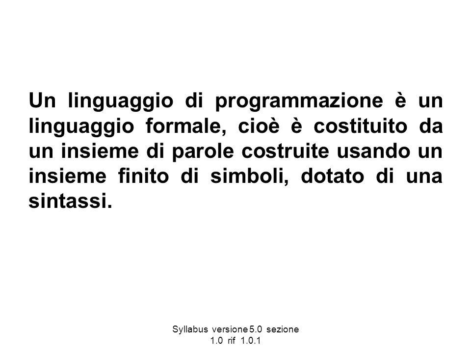 Syllabus versione 5.0 sezione 1.0 rif 1.0.1 Un linguaggio di programmazione è un linguaggio formale, cioè è costituito da un insieme di parole costrui