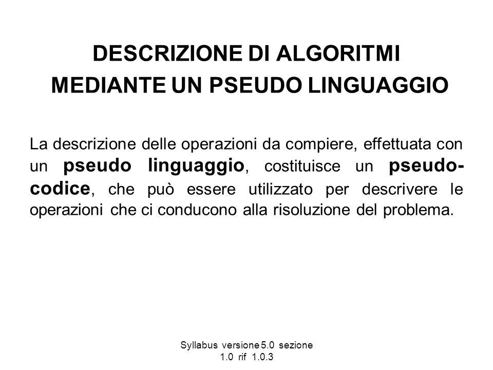 Syllabus versione 5.0 sezione 1.0 rif 1.0.3 DESCRIZIONE DI ALGORITMI MEDIANTE UN PSEUDO LINGUAGGIO La descrizione delle operazioni da compiere, effett