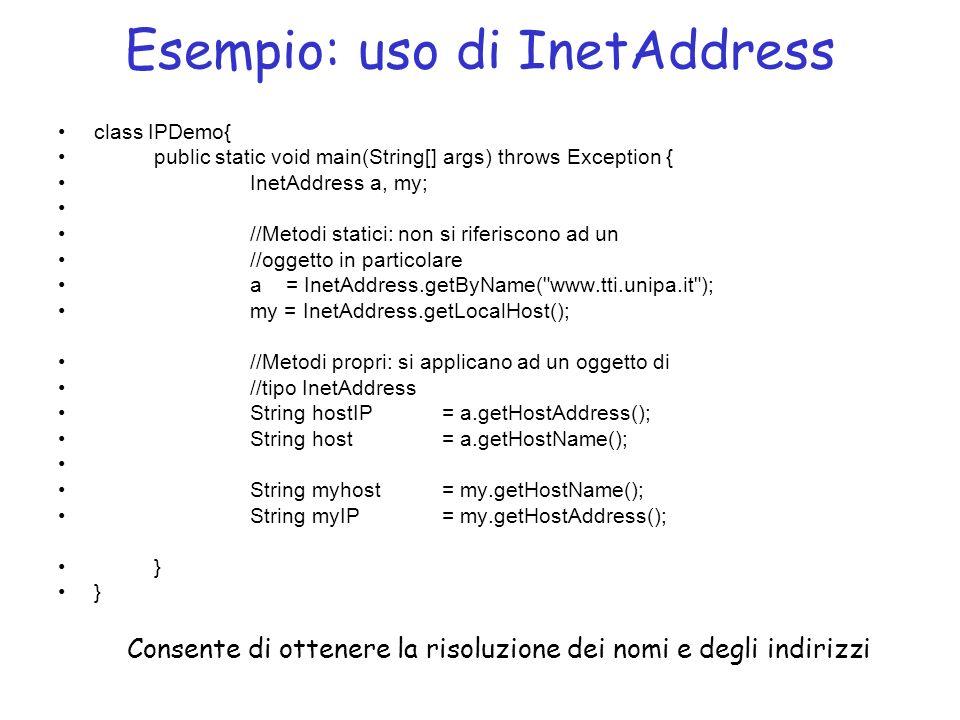 Esempio: uso di InetAddress class IPDemo{ public static void main(String[] args) throws Exception { InetAddress a, my; //Metodi statici: non si riferiscono ad un //oggetto in particolare a = InetAddress.getByName( www.tti.unipa.it ); my = InetAddress.getLocalHost(); //Metodi propri: si applicano ad un oggetto di //tipo InetAddress String hostIP = a.getHostAddress(); String host= a.getHostName(); String myhost = my.getHostName(); String myIP= my.getHostAddress(); } Consente di ottenere la risoluzione dei nomi e degli indirizzi