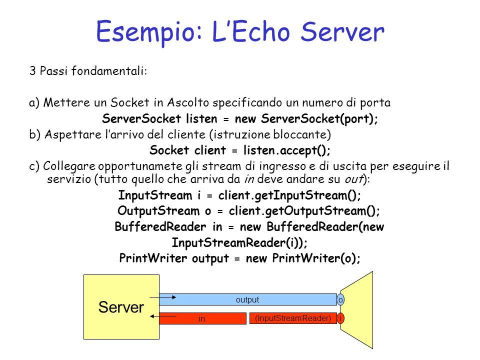 Esempio: LEcho Server 3 Passi fondamentali: a) Mettere un Socket in Ascolto specificando un numero di porta ServerSocket listen = new ServerSocket(port); b) Aspettare larrivo del cliente (istruzione bloccante) Socket client = listen.accept(); c) Collegare opportunamete gli stream di ingresso e di uscita per eseguire il servizio (tutto quello che arriva da in deve andare su out): InputStream i = client.getInputStream(); OutputStream o = client.getOutputStream(); BufferedReader in = new BufferedReader(new InputStreamReader(i)); PrintWriter output = new PrintWriter(o); o i output (InputStreamReader) in Server