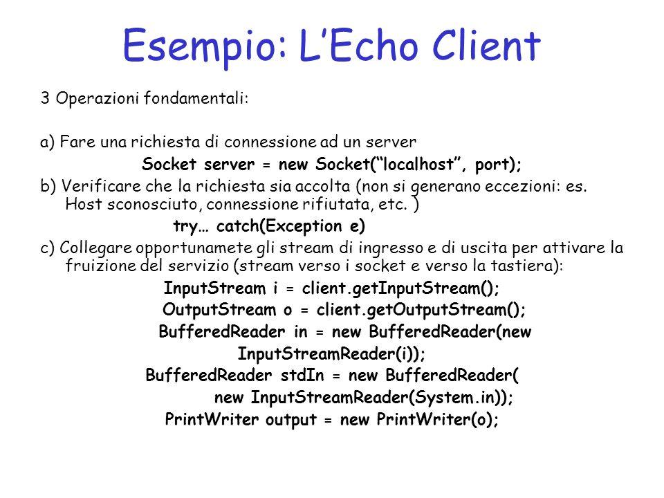 Esempio: LEcho Client 3 Operazioni fondamentali: a) Fare una richiesta di connessione ad un server Socket server = new Socket(localhost, port); b) Verificare che la richiesta sia accolta (non si generano eccezioni: es.