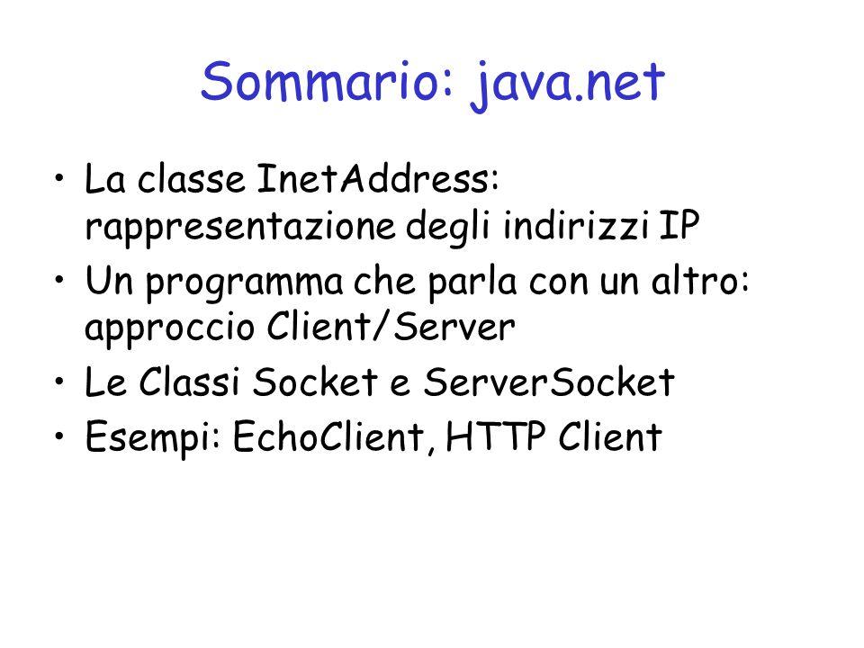 Sommario: java.net La classe InetAddress: rappresentazione degli indirizzi IP Un programma che parla con un altro: approccio Client/Server Le Classi Socket e ServerSocket Esempi: EchoClient, HTTP Client