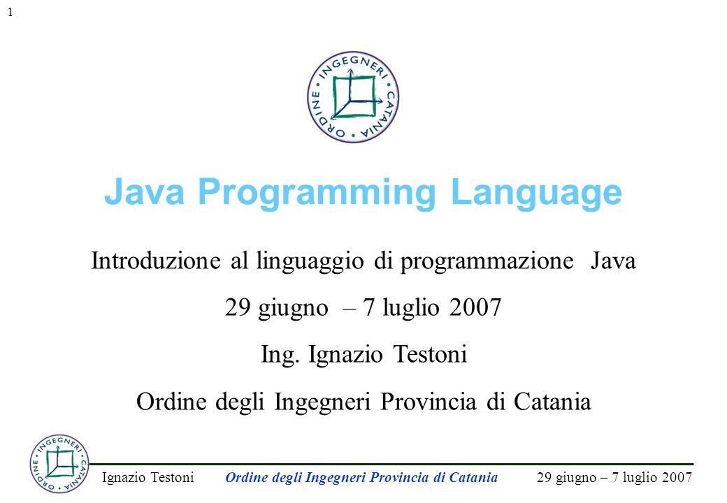 29 giugno – 7 luglio 2007Ignazio TestoniOrdine degli Ingegneri Provincia di Catania 1 Java Programming Language Introduzione al linguaggio di programmazione Java 29 giugno – 7 luglio 2007 Ing.