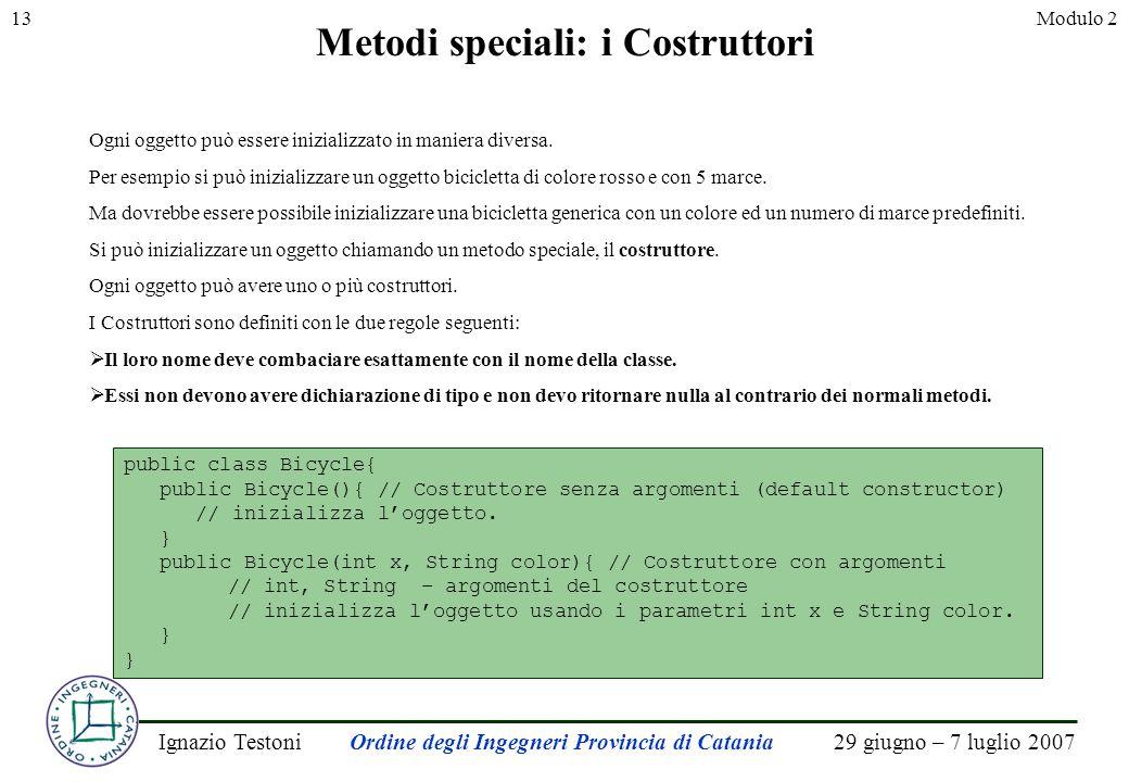 29 giugno – 7 luglio 2007Ignazio TestoniOrdine degli Ingegneri Provincia di Catania 13Modulo 2 Metodi speciali: i Costruttori Ogni oggetto può essere inizializzato in maniera diversa.