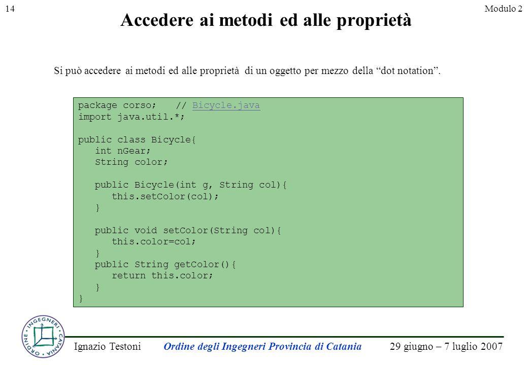 29 giugno – 7 luglio 2007Ignazio TestoniOrdine degli Ingegneri Provincia di Catania 14Modulo 2 Accedere ai metodi ed alle proprietà Si può accedere ai metodi ed alle proprietà di un oggetto per mezzo della dot notation.