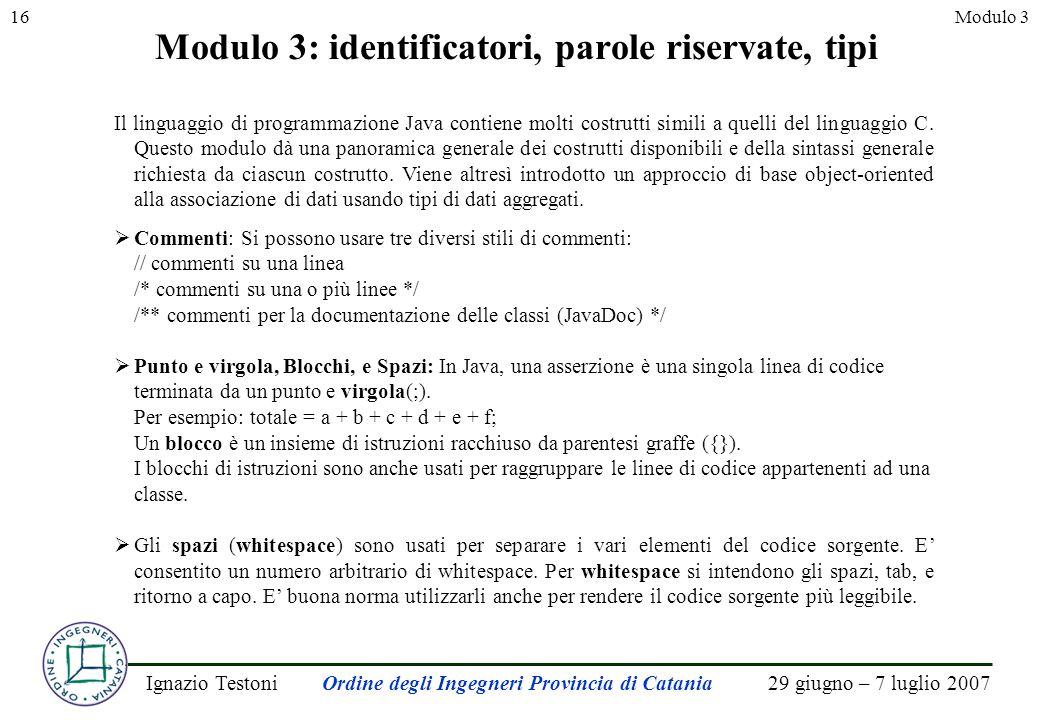 29 giugno – 7 luglio 2007Ignazio TestoniOrdine degli Ingegneri Provincia di Catania 16Modulo 3 Modulo 3: identificatori, parole riservate, tipi Il linguaggio di programmazione Java contiene molti costrutti simili a quelli del linguaggio C.