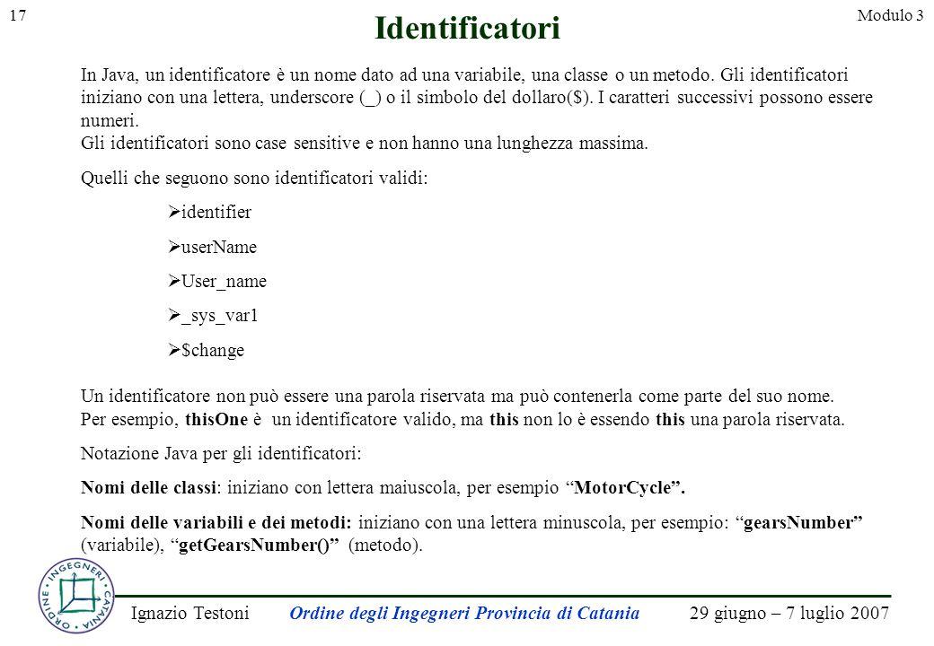 29 giugno – 7 luglio 2007Ignazio TestoniOrdine degli Ingegneri Provincia di Catania 17Modulo 3 Identificatori In Java, un identificatore è un nome dato ad una variabile, una classe o un metodo.