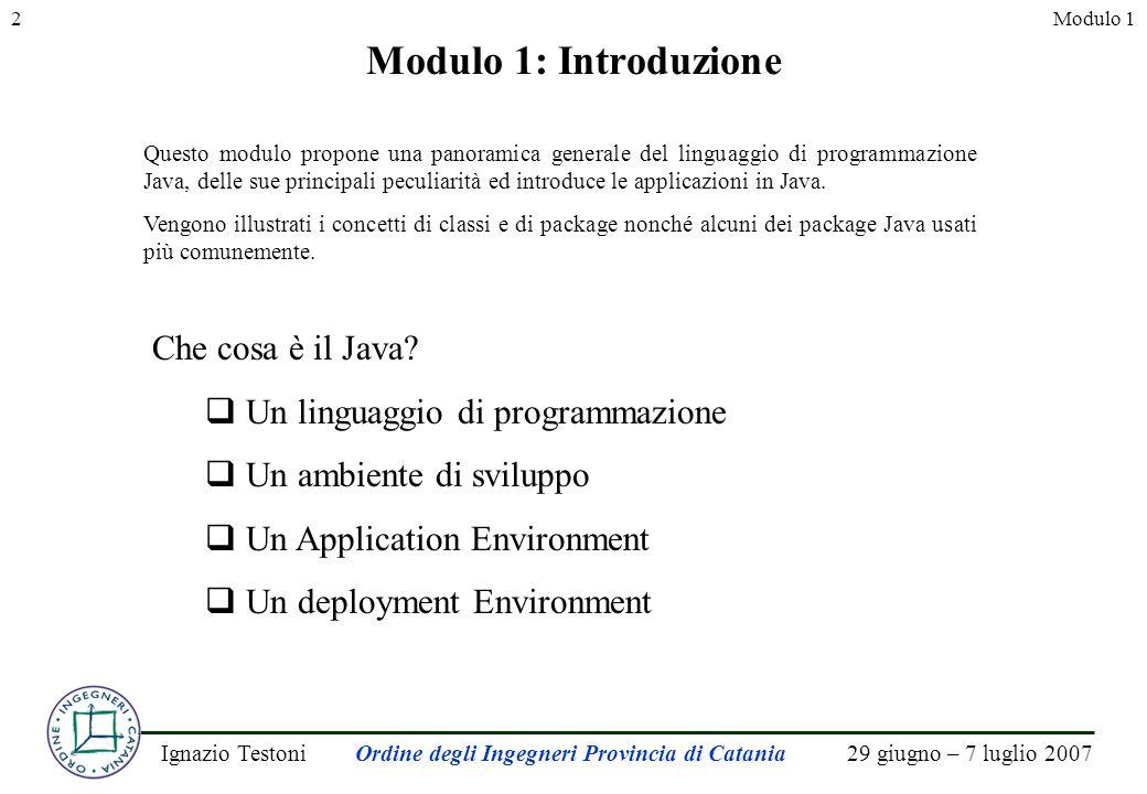 29 giugno – 7 luglio 2007Ignazio TestoniOrdine degli Ingegneri Provincia di Catania 2Modulo 1 Modulo 1: Introduzione Questo modulo propone una panoramica generale del linguaggio di programmazione Java, delle sue principali peculiarità ed introduce le applicazioni in Java.