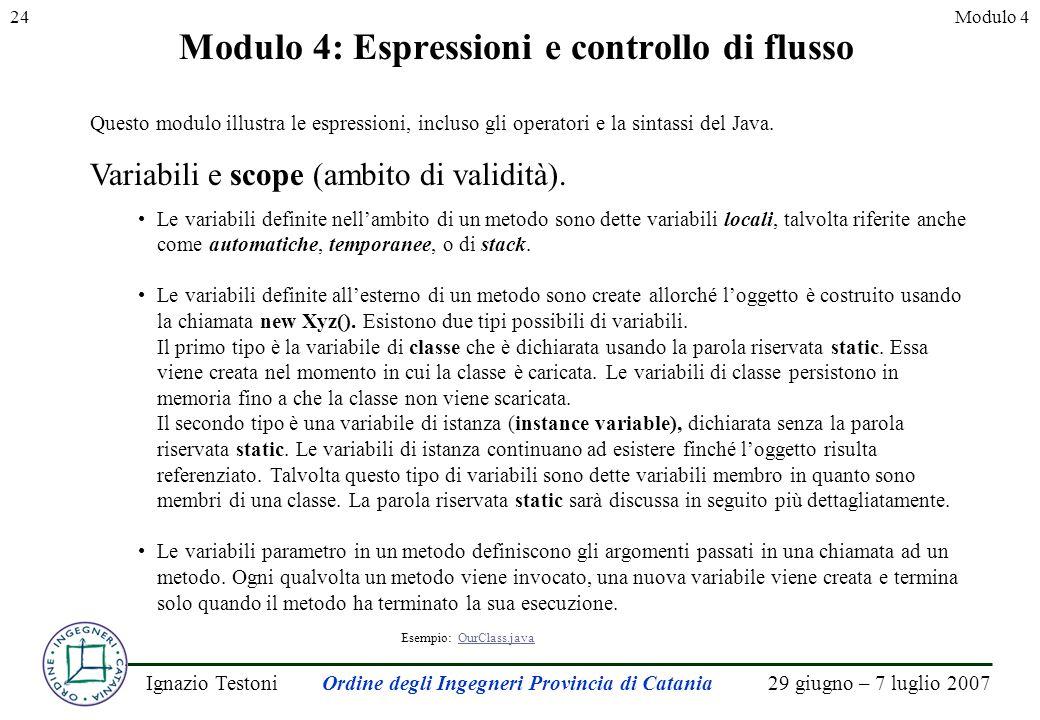 29 giugno – 7 luglio 2007Ignazio TestoniOrdine degli Ingegneri Provincia di Catania 24Modulo 4 Modulo 4: Espressioni e controllo di flusso Questo modulo illustra le espressioni, incluso gli operatori e la sintassi del Java.