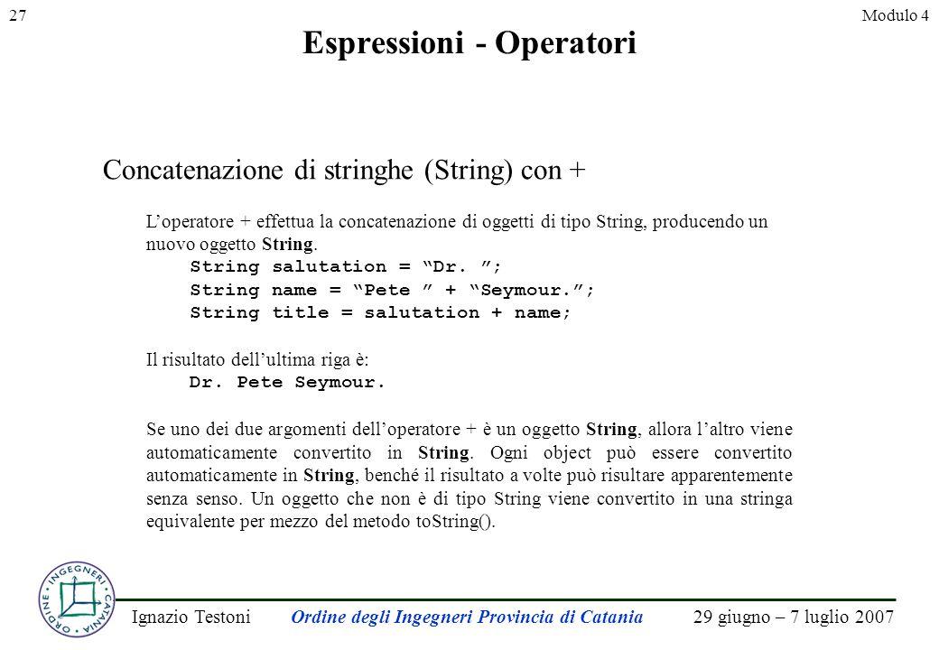 29 giugno – 7 luglio 2007Ignazio TestoniOrdine degli Ingegneri Provincia di Catania 27Modulo 4 Espressioni - Operatori Concatenazione di stringhe (String) con + Loperatore + effettua la concatenazione di oggetti di tipo String, producendo un nuovo oggetto String.