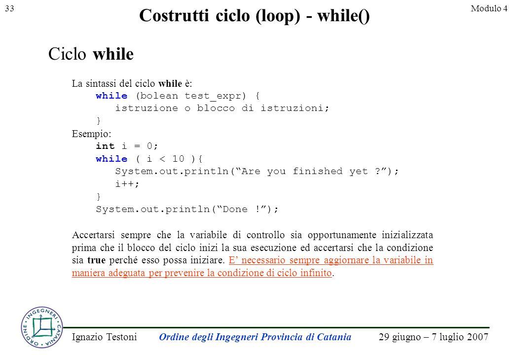 29 giugno – 7 luglio 2007Ignazio TestoniOrdine degli Ingegneri Provincia di Catania 33Modulo 4 Costrutti ciclo (loop) - while() Ciclo while La sintassi del ciclo while è: while (bolean test_expr) { istruzione o blocco di istruzioni; } Esempio: int i = 0; while ( i < 10 ){ System.out.println(Are you finished yet ); i++; } System.out.println(Done !); Accertarsi sempre che la variabile di controllo sia opportunamente inizializzata prima che il blocco del ciclo inizi la sua esecuzione ed accertarsi che la condizione sia true perché esso possa iniziare.