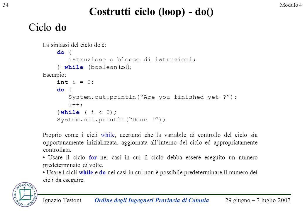 29 giugno – 7 luglio 2007Ignazio TestoniOrdine degli Ingegneri Provincia di Catania 34Modulo 4 Costrutti ciclo (loop) - do() Ciclo do La sintassi del ciclo do è: do { istruzione o blocco di istruzioni; } while (boolean test); Esempio: int i = 0; do { System.out.println(Are you finished yet ); i++; }while ( i < 0); System.out.println(Done !); Proprio come i cicli while, acertarsi che la variabile di controllo del ciclo sia opportunamente inizializzata, aggiornata allinterno del ciclo ed appropriatamente controllata.