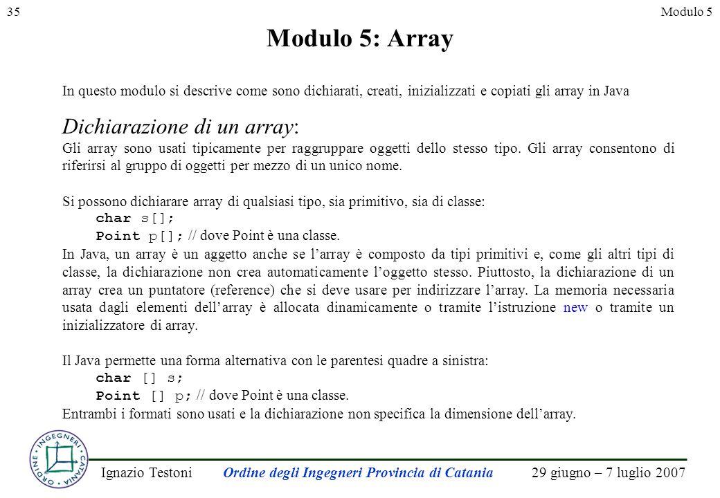 29 giugno – 7 luglio 2007Ignazio TestoniOrdine degli Ingegneri Provincia di Catania 35Modulo 5 Modulo 5: Array In questo modulo si descrive come sono dichiarati, creati, inizializzati e copiati gli array in Java Dichiarazione di un array: Gli array sono usati tipicamente per raggruppare oggetti dello stesso tipo.