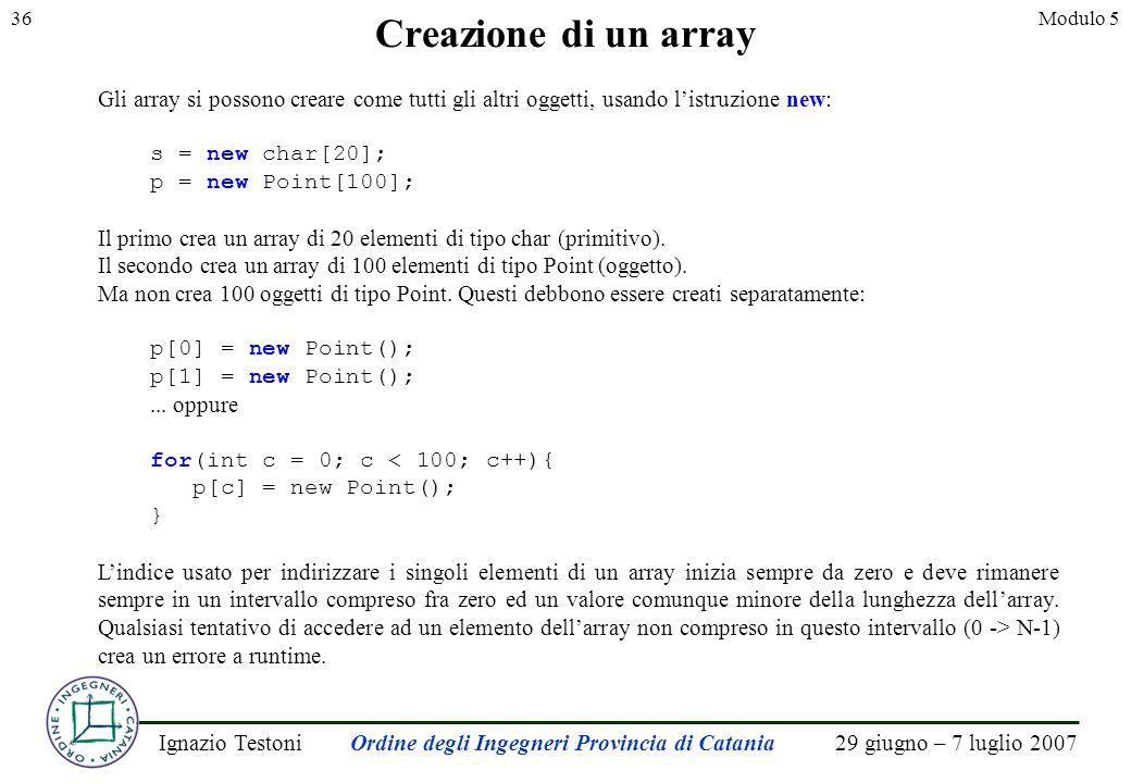29 giugno – 7 luglio 2007Ignazio TestoniOrdine degli Ingegneri Provincia di Catania 36Modulo 5 Creazione di un array Gli array si possono creare come tutti gli altri oggetti, usando listruzione new: s = new char[20]; p = new Point[100]; Il primo crea un array di 20 elementi di tipo char (primitivo).