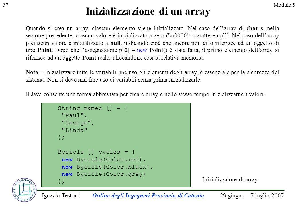 29 giugno – 7 luglio 2007Ignazio TestoniOrdine degli Ingegneri Provincia di Catania 37Modulo 5 Inizializzazione di un array Quando si crea un array, ciascun elemento viene inizializzato.