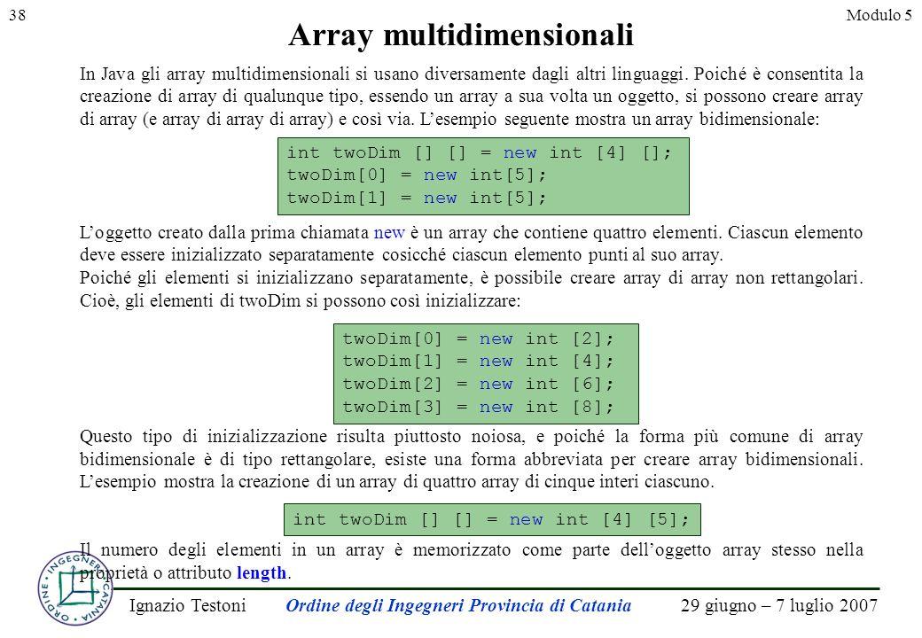 29 giugno – 7 luglio 2007Ignazio TestoniOrdine degli Ingegneri Provincia di Catania 38Modulo 5 Array multidimensionali In Java gli array multidimensionali si usano diversamente dagli altri linguaggi.