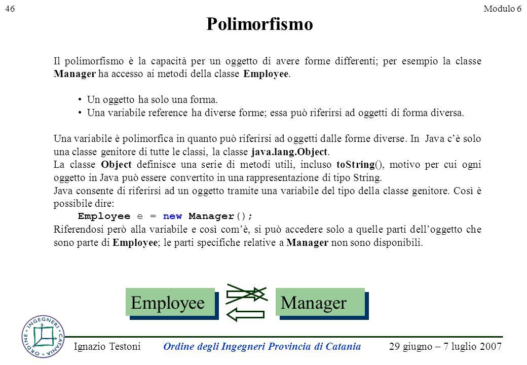 29 giugno – 7 luglio 2007Ignazio TestoniOrdine degli Ingegneri Provincia di Catania 46Modulo 6 Polimorfismo Il polimorfismo è la capacità per un oggetto di avere forme differenti; per esempio la classe Manager ha accesso ai metodi della classe Employee.