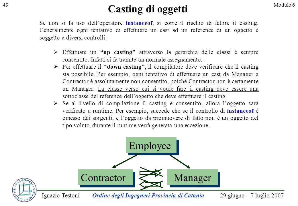29 giugno – 7 luglio 2007Ignazio TestoniOrdine degli Ingegneri Provincia di Catania 49Modulo 6 Casting di oggetti Se non si fa uso delloperatore instanceof, si corre il rischio di fallire il casting.
