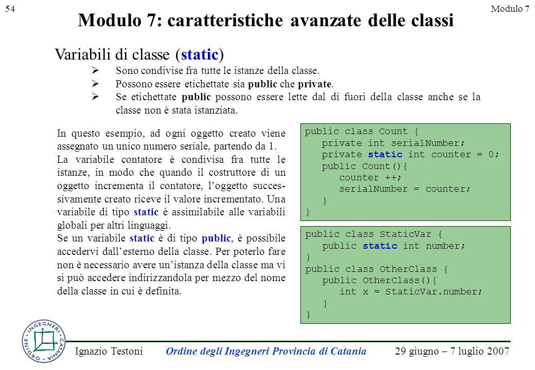 29 giugno – 7 luglio 2007Ignazio TestoniOrdine degli Ingegneri Provincia di Catania 54Modulo 7 Modulo 7: caratteristiche avanzate delle classi Variabili di classe (static) Sono condivise fra tutte le istanze della classe.