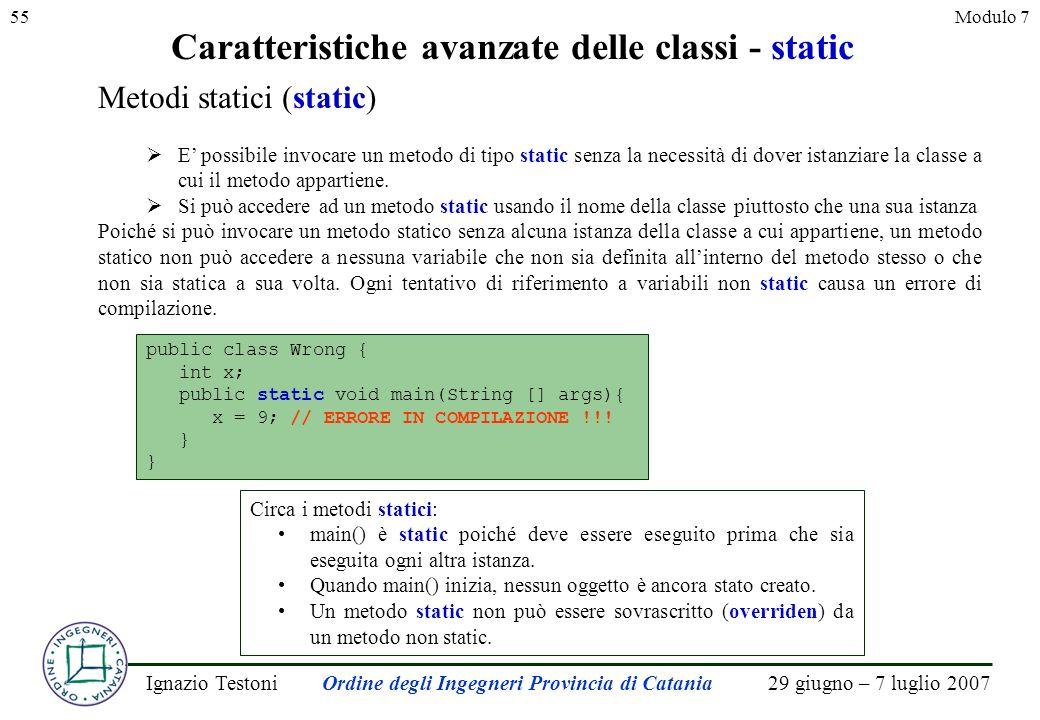 29 giugno – 7 luglio 2007Ignazio TestoniOrdine degli Ingegneri Provincia di Catania 55Modulo 7 Caratteristiche avanzate delle classi - static Metodi statici (static) E possibile invocare un metodo di tipo static senza la necessità di dover istanziare la classe a cui il metodo appartiene.
