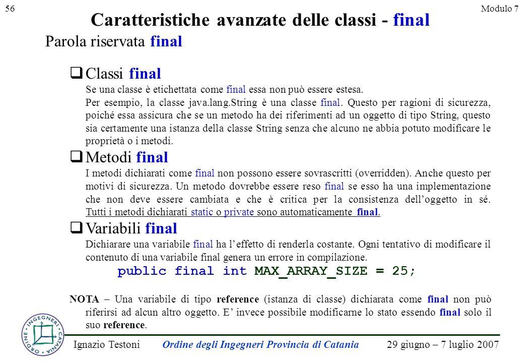 29 giugno – 7 luglio 2007Ignazio TestoniOrdine degli Ingegneri Provincia di Catania 56Modulo 7 Caratteristiche avanzate delle classi - final Parola riservata final Classi final Se una classe è etichettata come final essa non può essere estesa.