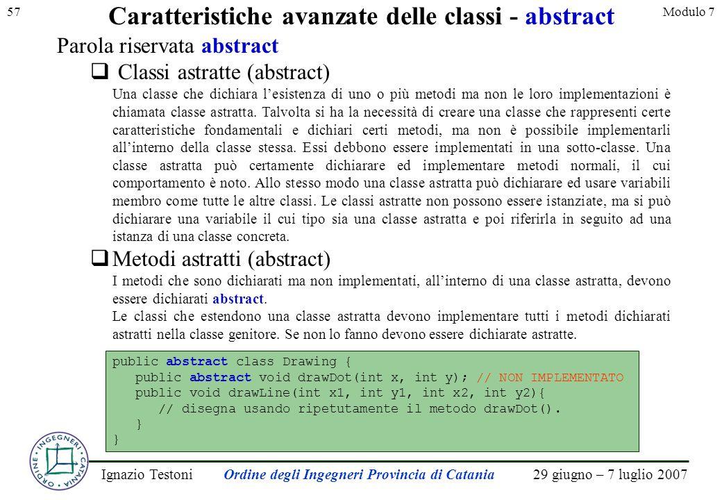 29 giugno – 7 luglio 2007Ignazio TestoniOrdine degli Ingegneri Provincia di Catania 57Modulo 7 Caratteristiche avanzate delle classi - abstract Parola riservata abstract Classi astratte (abstract) Una classe che dichiara lesistenza di uno o più metodi ma non le loro implementazioni è chiamata classe astratta.