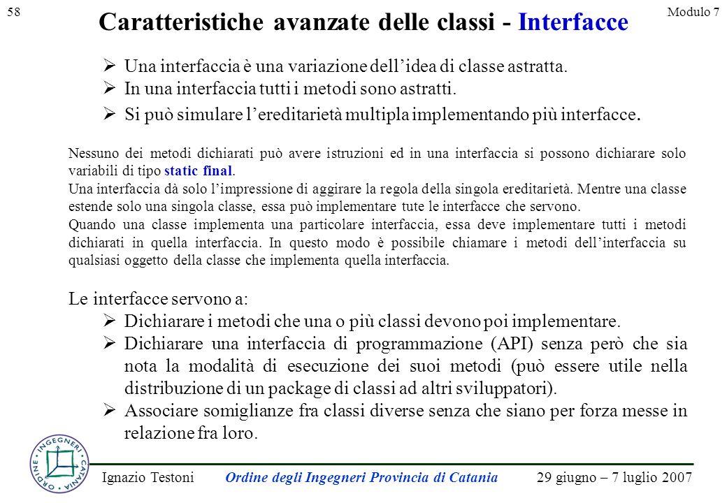 29 giugno – 7 luglio 2007Ignazio TestoniOrdine degli Ingegneri Provincia di Catania 58Modulo 7 Caratteristiche avanzate delle classi - Interfacce Una interfaccia è una variazione dellidea di classe astratta.