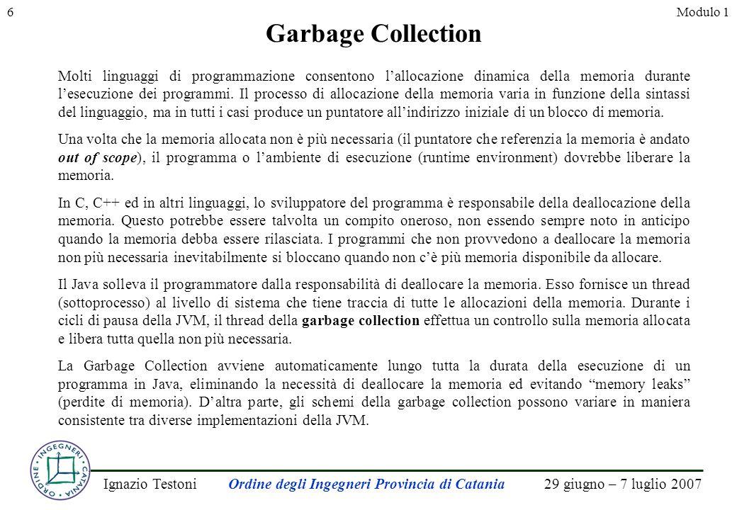 29 giugno – 7 luglio 2007Ignazio TestoniOrdine degli Ingegneri Provincia di Catania 6Modulo 1 Garbage Collection Molti linguaggi di programmazione consentono lallocazione dinamica della memoria durante lesecuzione dei programmi.