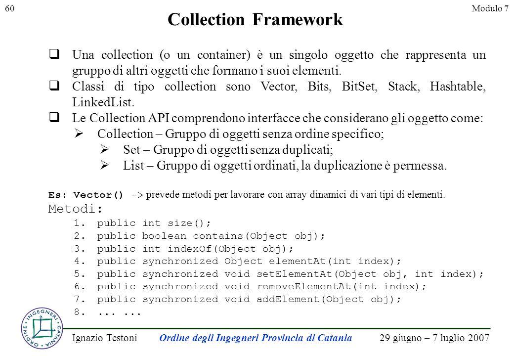 29 giugno – 7 luglio 2007Ignazio TestoniOrdine degli Ingegneri Provincia di Catania 60Modulo 7 Collection Framework Una collection (o un container) è un singolo oggetto che rappresenta un gruppo di altri oggetti che formano i suoi elementi.
