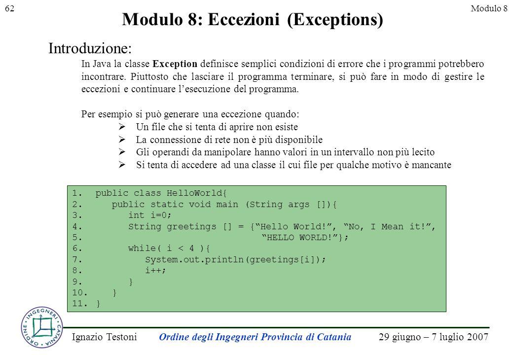 29 giugno – 7 luglio 2007Ignazio TestoniOrdine degli Ingegneri Provincia di Catania 62Modulo 8 Modulo 8: Eccezioni (Exceptions) Introduzione: In Java la classe Exception definisce semplici condizioni di errore che i programmi potrebbero incontrare.