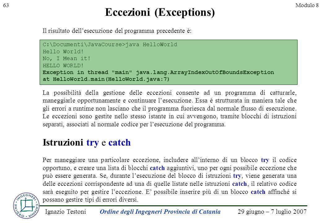 29 giugno – 7 luglio 2007Ignazio TestoniOrdine degli Ingegneri Provincia di Catania 63Modulo 8 Eccezioni (Exceptions) Il risultato dellesecuzione del programma precedente è: C:\Documenti\JavaCourse>java HelloWorld Hello World.