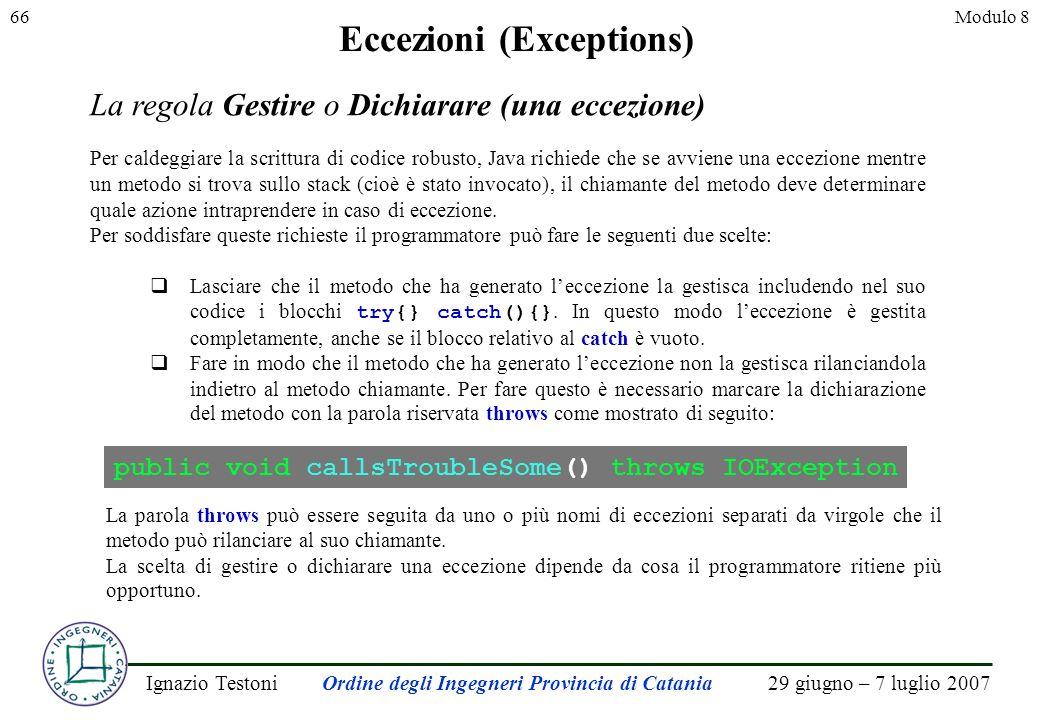 29 giugno – 7 luglio 2007Ignazio TestoniOrdine degli Ingegneri Provincia di Catania 66Modulo 8 Eccezioni (Exceptions) La regola Gestire o Dichiarare (una eccezione) Per caldeggiare la scrittura di codice robusto, Java richiede che se avviene una eccezione mentre un metodo si trova sullo stack (cioè è stato invocato), il chiamante del metodo deve determinare quale azione intraprendere in caso di eccezione.